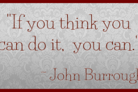 """If you think you can do it, you can."" ~ John Burroughs"