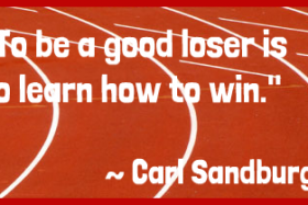 """To be a good loser is to learn how to win."" ~ Carl Sandburg"