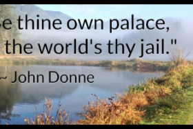"""Be thine own palace, or the world's thy jail."" ~ John Donne"